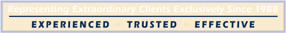 Representing Extraordinary Clients Exclusively Since 1988 Experienced | Trusted | Effective