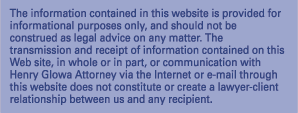 The information contained in the website is provided for informational purposes only, and should not be construed as legal advice on any matter.  The transmission and receipt of information contained on this Web site, in whole or in part, or communication with Henry Glowa Attorney via the Internet or e-mail through this website does not constitute or create a lawyer-client relationship between us and any recipient.